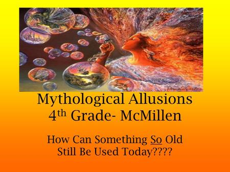 Mythological Allusions 4 th Grade- McMillen How Can Something So Old Still Be Used Today????