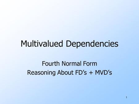 1 Multivalued Dependencies Fourth Normal Form Reasoning About FD's + MVD's.