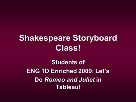 Shakespeare Storyboard Class! Students of ENG 1D Enriched 2009: Let's Do Romeo and Juliet in Tableau!