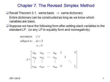 OR-1 20101 Chapter 7. The Revised Simplex Method  Recall Theorem 3.1, same basis  same dictionary Entire dictionary can be constructed as long as we.