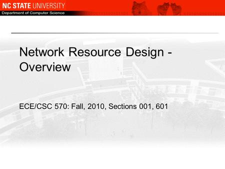 Network Resource Design - Overview ECE/CSC 570: Fall, 2010, Sections 001, 601.