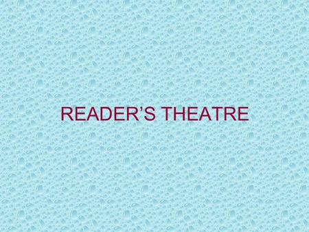 READER'S THEATRE. Reader's Theatre is minimal theatre in support of literature and reading. All types of reader's theatre share these features: –Narration.