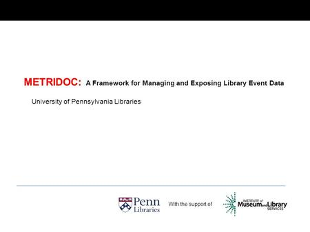 METRIDOC: A Framework for Managing and Exposing Library Event Data With the support of University of Pennsylvania Libraries.