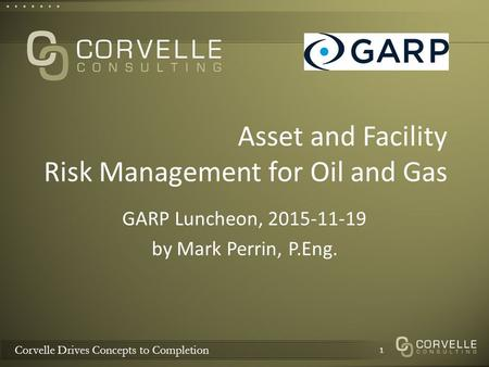 Corvelle Drives Concepts to Completion Asset and Facility Risk Management for Oil and Gas GARP Luncheon, 2015-11-19 by Mark Perrin, P.Eng. 1.