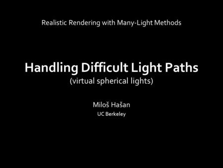 Handling Difficult Light Paths (virtual spherical lights) Miloš Hašan UC Berkeley Realistic Rendering with Many-Light Methods.