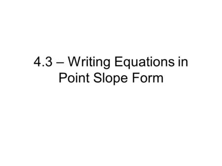 4.3 – Writing Equations in Point Slope Form. Ex. 1 Write the point-slope form of an equation for a line that passes through (-1,5) with slope -3.