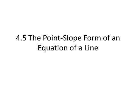 4.5 The Point-Slope Form of an Equation of a Line.