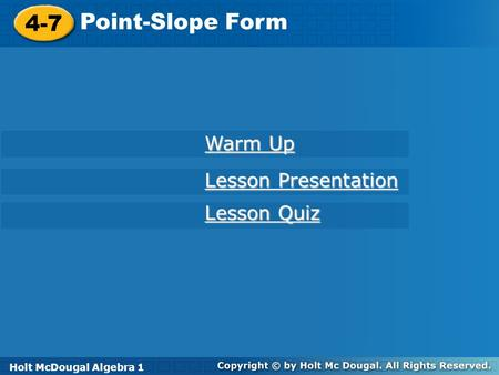 Holt McDougal Algebra 1 4-7 Point-Slope Form 4-7 Point-Slope Form Holt Algebra 1 Lesson Quiz Lesson Quiz Lesson Presentation Lesson Presentation Warm Up.