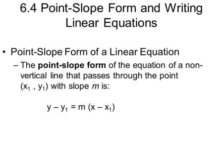 6.4 Point-Slope Form and Writing Linear Equations Point-Slope Form of a Linear Equation –The point-slope form of the equation of a non- vertical line that.