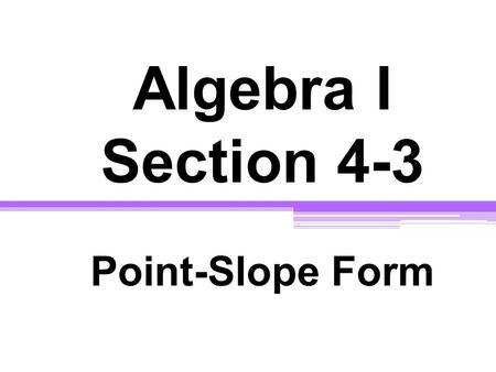 Algebra I Section 4-3 Point-Slope Form. Point - Slope Form y - y 1 = m (x - x 1 ) m = slope ( x 1, y 1 ) -- ordered pair.