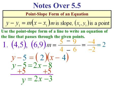 Point-Slope Form of an Equation Notes Over 5.5 Use the point-slope form of a line to write an equation of the line that passes through the given points.