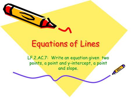 Equations of Lines LF.2.AC.7: Write an equation given two points, a point and y-intercept, a point and slope.
