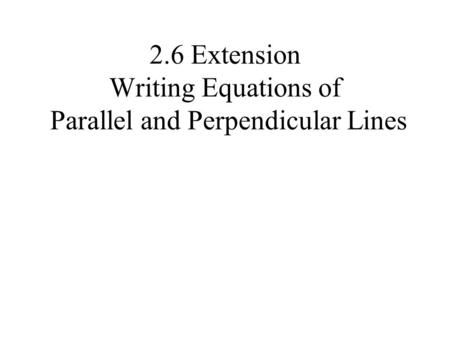 2.6 Extension Writing Equations of Parallel and Perpendicular Lines.