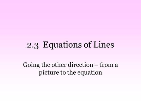 2.3 Equations of Lines Going the other direction – from a picture to the equation.