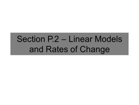 Section P.2 – Linear Models and Rates of Change. Slope Formula The slope of the line through the points (x 1, y 1 ) and (x 2, y 2 ) is given by: