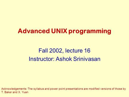 Advanced UNIX programming Fall 2002, lecture 16 Instructor: Ashok Srinivasan Acknowledgements: The syllabus and power point presentations are modified.