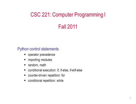 1 CSC 221: Computer Programming I Fall 2011 Python control statements  operator precedence  importing modules  random, math  conditional execution:
