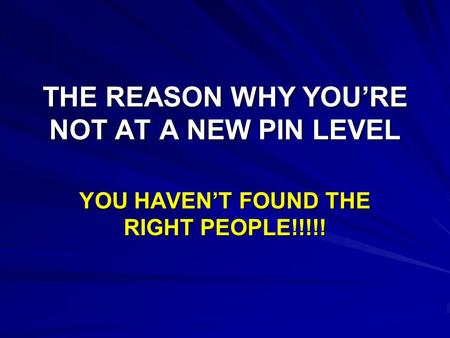 THE REASON WHY YOU'RE NOT AT A NEW PIN LEVEL YOU HAVEN'T FOUND THE RIGHT PEOPLE!!!!!