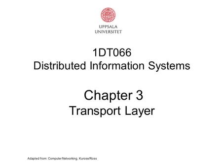 Adapted from: Computer Networking, Kurose/Ross 1DT066 Distributed Information Systems Chapter 3 Transport Layer.