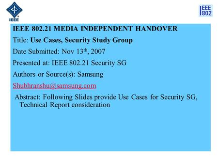 IEEE 802.21 MEDIA INDEPENDENT HANDOVER Title: Use Cases, Security Study Group Date Submitted: Nov 13 th, 2007 Presented at: IEEE 802.21 Security SG Authors.