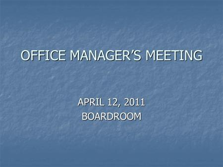OFFICE MANAGER'S MEETING APRIL 12, 2011 BOARDROOM.