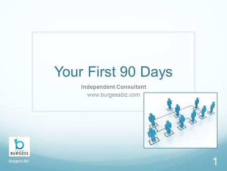 Your First 90 Days Independent Consultant www.burgessbiz.com 1 Burgess Biz.