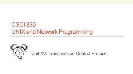 CSCI 330 UNIX and Network Programming Unit XV: Transmission Control Protocol.