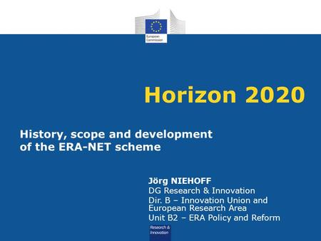 Horizon 2020 History, scope and development of the ERA-NET scheme Jörg NIEHOFF DG Research & Innovation Dir. B – Innovation Union and European Research.