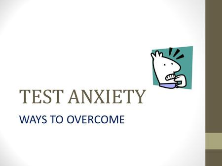 TEST ANXIETY WAYS TO OVERCOME. What is test anxiety? It is perfectly natural to feel some anxiety when preparing for and taking a test. In fact, a little.