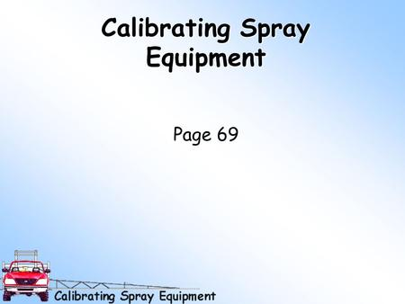 Calibrating Spray Equipment Page 69 Why Calibrate Better Pest Control Environmental and human safety Effective use of time –Inadequate control = more.