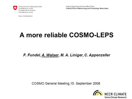 Federal Department of Home Affairs FDHA Federal Office of Meteorology and Climatology MeteoSwiss A more reliable COSMO-LEPS F. Fundel, A. Walser, M. A.