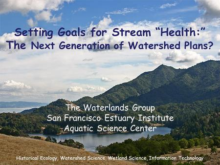"Setting Goals for Stream ""Health:"" The Next Generation of Watershed Plans? The Waterlands Group San Francisco Estuary Institute Aquatic Science Center."
