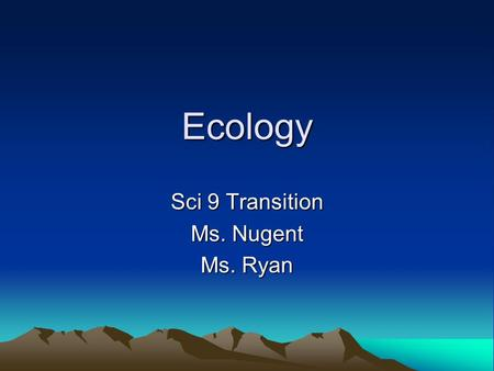 Ecology Sci 9 Transition Ms. Nugent Ms. Ryan. Ecology Ecology is the scientific study of interactions among organisms and between organisms and their.