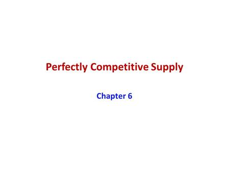 Perfectly Competitive Supply Chapter 6. Learning Objectives 1.Explain how opportunity cost is related to the supply curve 2.Discuss the relationship between.
