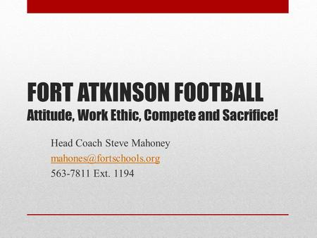 FORT ATKINSON FOOTBALL Attitude, Work Ethic, Compete and Sacrifice! Head Coach Steve Mahoney 563-7811 Ext. 1194.