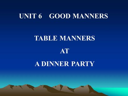UNIT 6 GOOD MANNERS TABLE MANNERS AT A DINNER PARTY.
