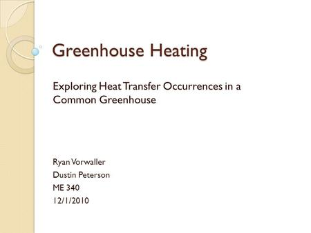 Greenhouse Heating Exploring Heat Transfer Occurrences in a Common Greenhouse Ryan Vorwaller Dustin Peterson ME 340 12/1/2010.