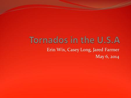 Erin Wix, Casey Long, Jared Farmer May 6, 2014. Basic Information Tornados most often occur between 3pm and 9pm Most tornados only last a few minutes.