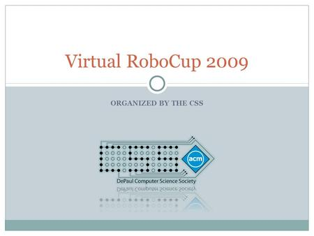 ORGANIZED BY THE CSS Virtual RoboCup 2009. A Brief Overview The Virtual RoboCup is a competition in which teams, of a maximum of 3 members, program a.