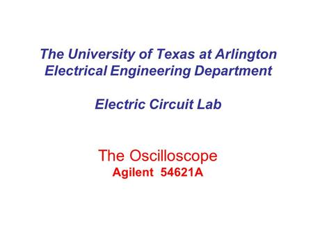 The University of Texas at Arlington Electrical Engineering Department Electric Circuit Lab The Oscilloscope Agilent 54621A.