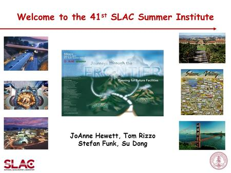 JoAnne Hewett, Tom Rizzo Stefan Funk, Su Dong Welcome to the 41 st SLAC Summer Institute.