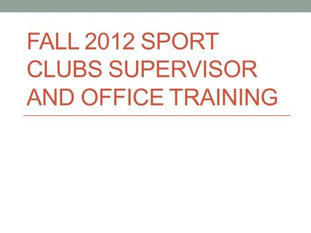 FALL 2012 SPORT CLUBS SUPERVISOR AND OFFICE TRAINING.