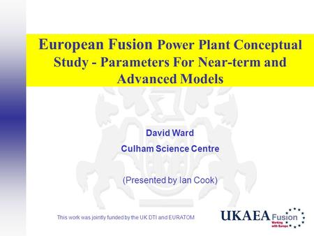European Fusion Power Plant Conceptual Study - Parameters For Near-term and Advanced Models David Ward Culham Science Centre (Presented by Ian Cook) This.
