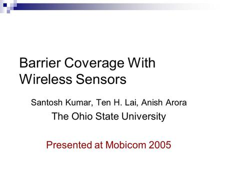 Barrier Coverage With Wireless Sensors Santosh Kumar, Ten H. Lai, Anish Arora The Ohio State University Presented at Mobicom 2005.