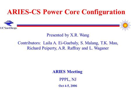 ARIES-CS Power Core Configuration Presented by X.R. Wang Contributors: Laila A. Ei-Guebaly, S. Malang, T.K. Mau, Richard Peiperty, A.R. Raffray and L.