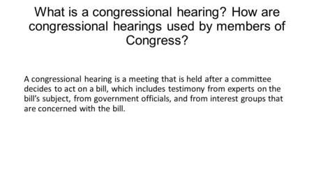 What is a congressional hearing? How are congressional hearings used by members of Congress? A congressional hearing is a meeting that is held after a.