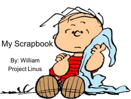 My Scrapbook By: William Project Linus. Slide Content Daily Journals describing my feelings and experiences with the Linus project for a week Pictures.