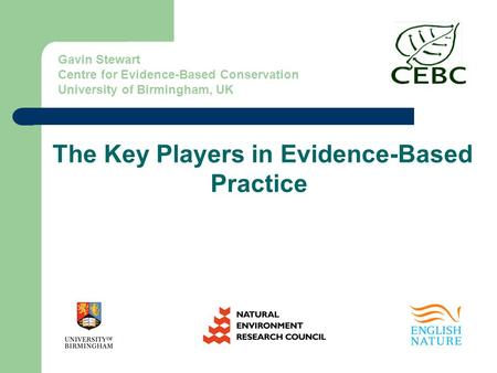 Gavin Stewart Centre for Evidence-Based Conservation University of Birmingham, UK The Key Players in Evidence-Based Practice.