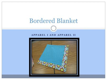 APPAREL I AND APPAREL II Bordered Blanket. Supply Purchase Blanket Front: 1 yard Contrasting Blanket Back: 1 ¼ yard Thread Suggested fabrics: Soft firmly.