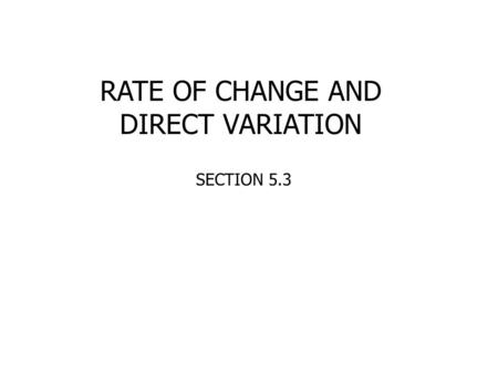 RATE OF CHANGE AND DIRECT VARIATION SECTION 5.3. Rate of change is related to the __________ of a line because they are both a ratio of the change in.